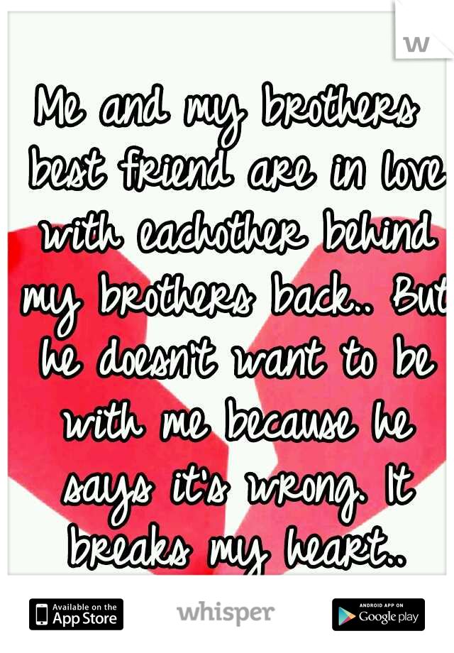 Me and my brothers best friend are in love with eachother behind my brothers back.. But he doesn't want to be with me because he says it's wrong. It breaks my heart..