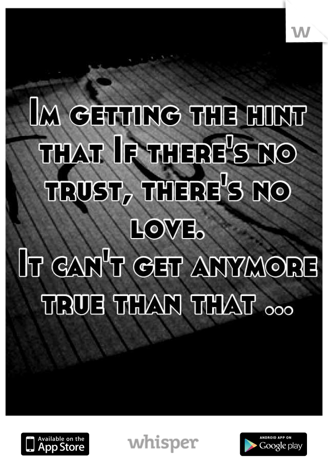 Im getting the hint that If there's no trust, there's no love.  It can't get anymore true than that ...