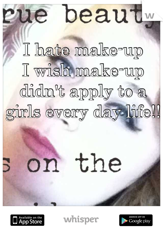 I hate make-up I wish make-up didn't apply to a girls every day life!!