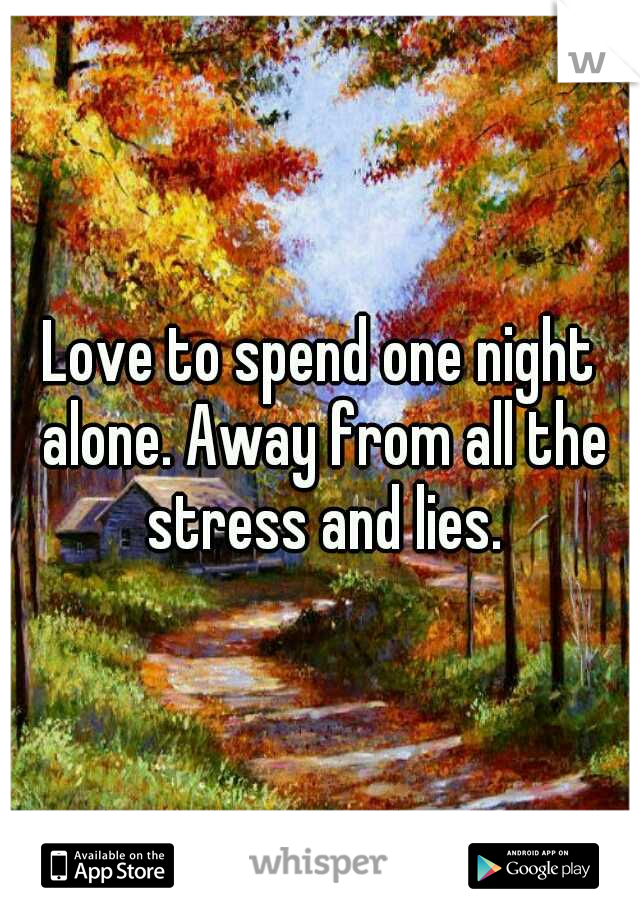 Love to spend one night alone. Away from all the stress and lies.