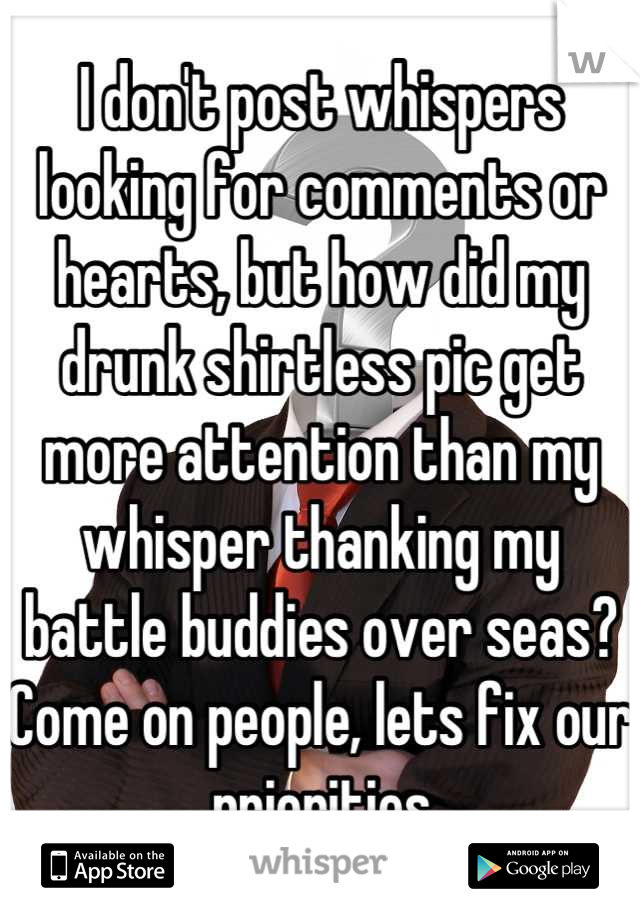 I don't post whispers looking for comments or hearts, but how did my drunk shirtless pic get more attention than my whisper thanking my battle buddies over seas? Come on people, lets fix our priorities