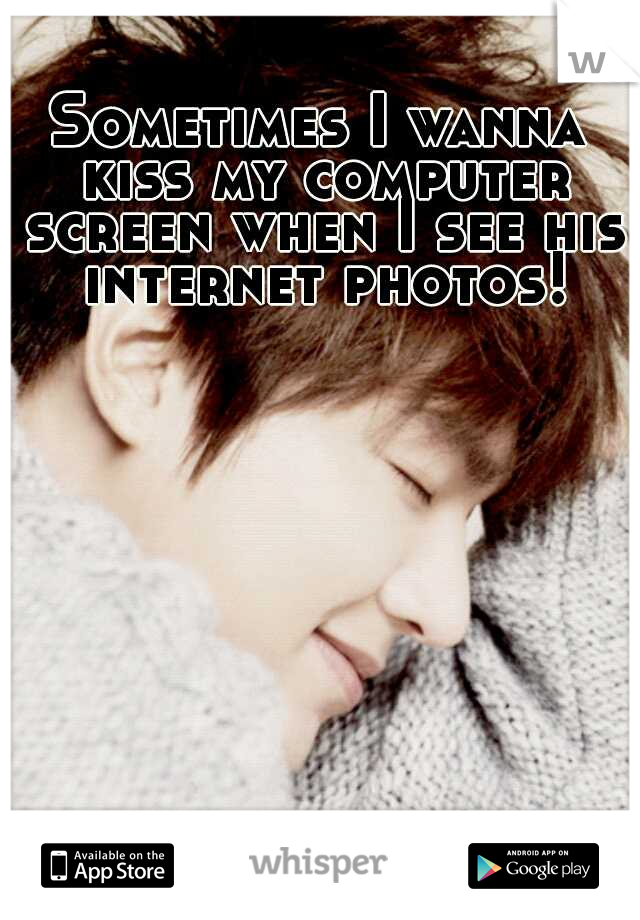 Sometimes I wanna kiss my computer screen when I see his internet photos!