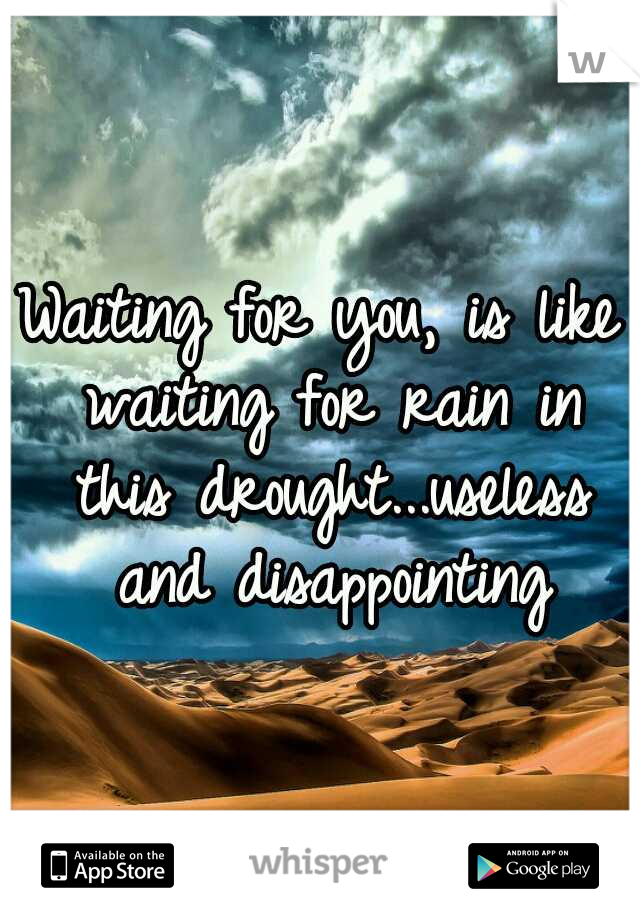 Waiting for you, is like waiting for rain in this drought...useless and disappointing