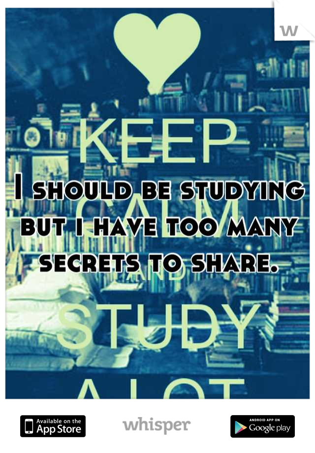 I should be studying but i have too many secrets to share.