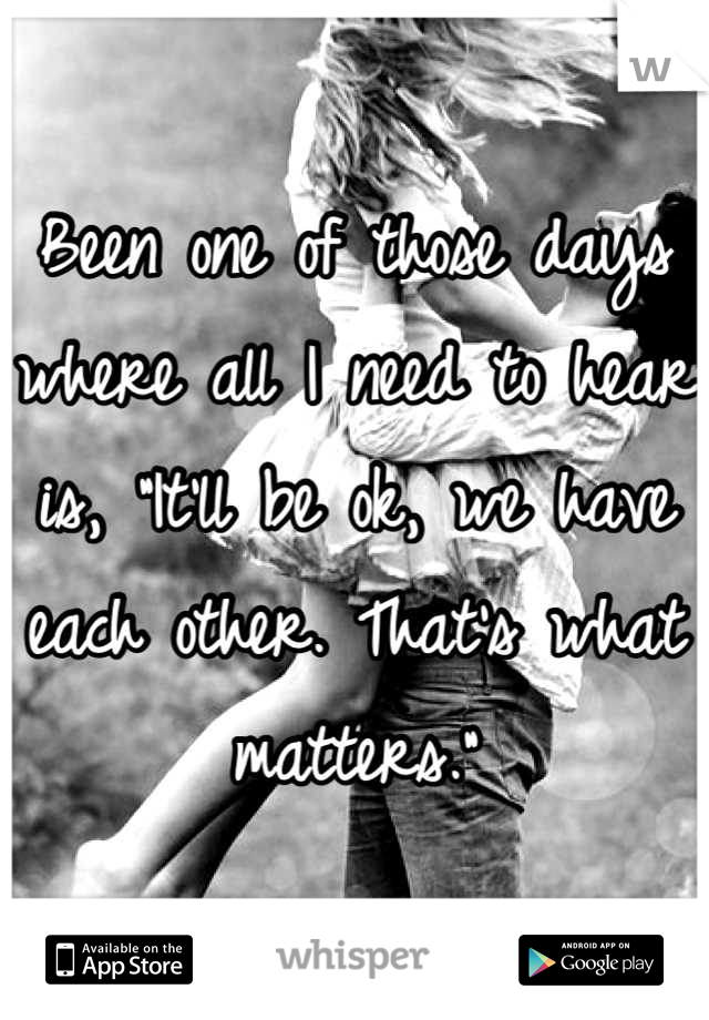 """Been one of those days where all I need to hear is, """"It'll be ok, we have each other. That's what matters."""""""