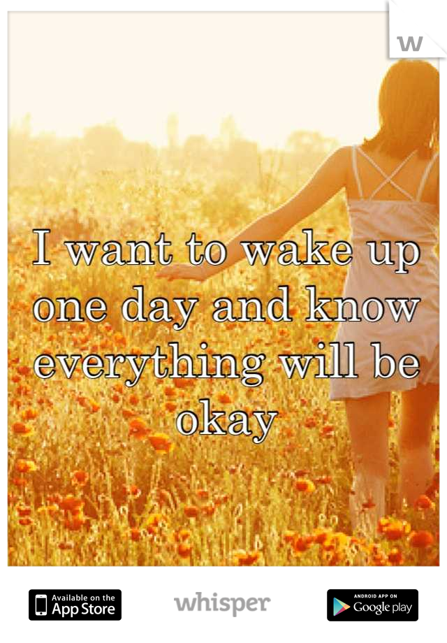 I want to wake up one day and know everything will be okay