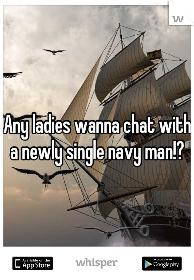 Any ladies wanna chat with a newly single navy man!?