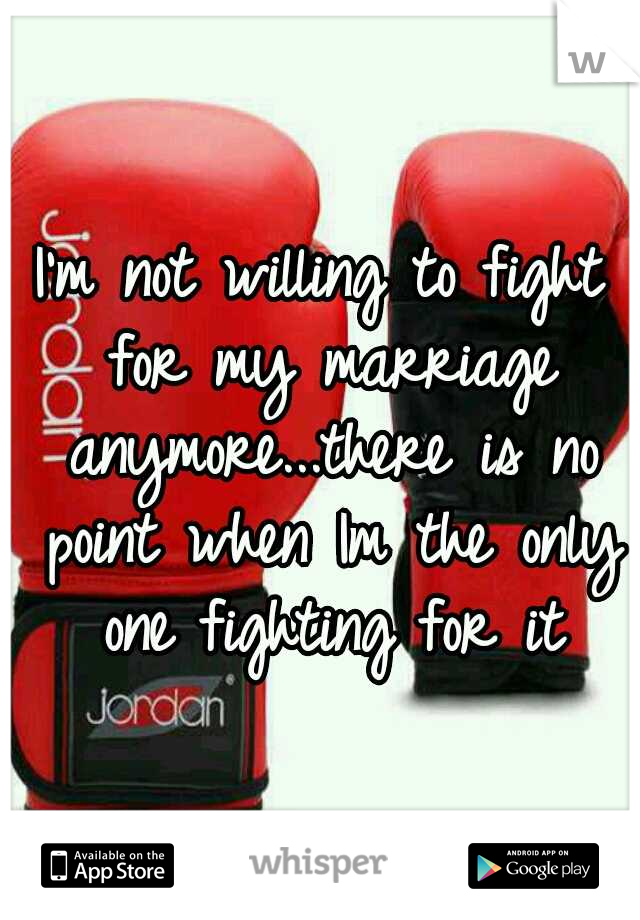 I'm not willing to fight for my marriage anymore...there is no point when Im the only one fighting for it