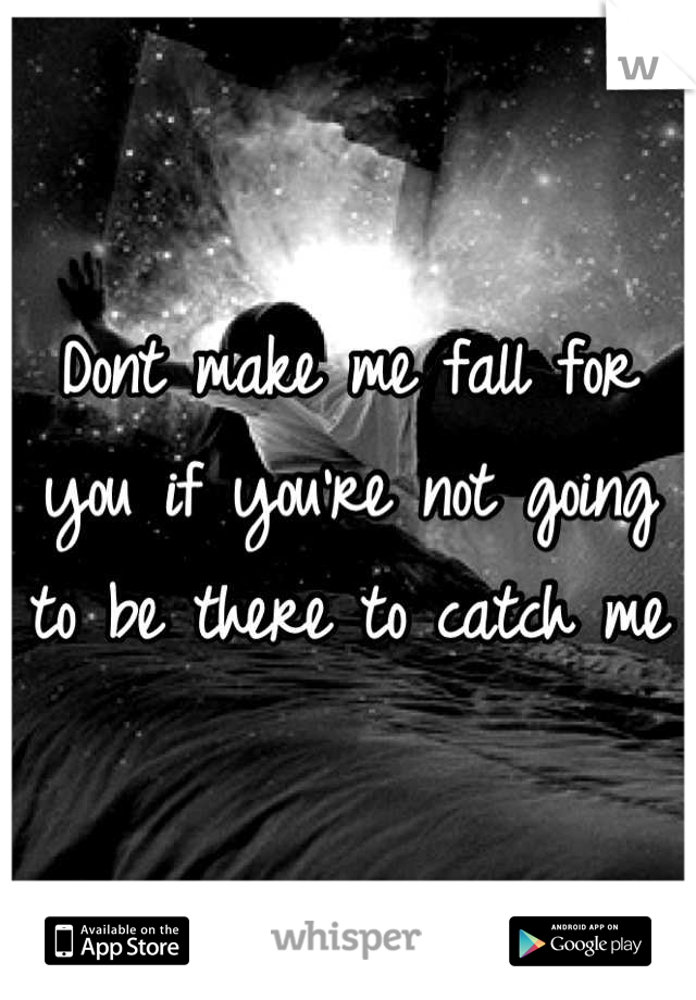 Dont make me fall for you if you're not going to be there to catch me