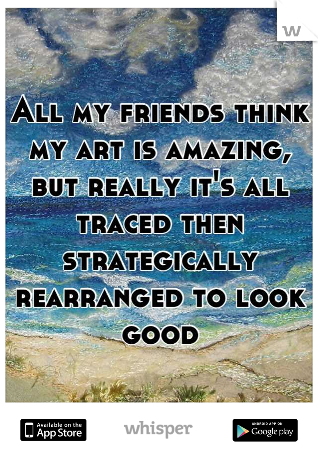 All my friends think my art is amazing, but really it's all traced then strategically rearranged to look good