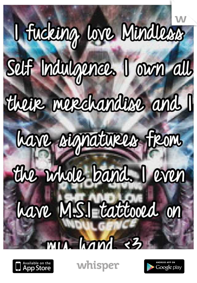 I fucking love Mindless Self Indulgence. I own all their merchandise and I have signatures from the whole band. I even have M.S.I tattooed on my hand <3