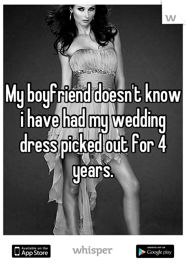 My boyfriend doesn't know i have had my wedding dress picked out for 4 years.