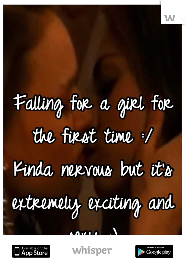 Falling for a girl for the first time :/  Kinda nervous but it's extremely exciting and sexy ;)