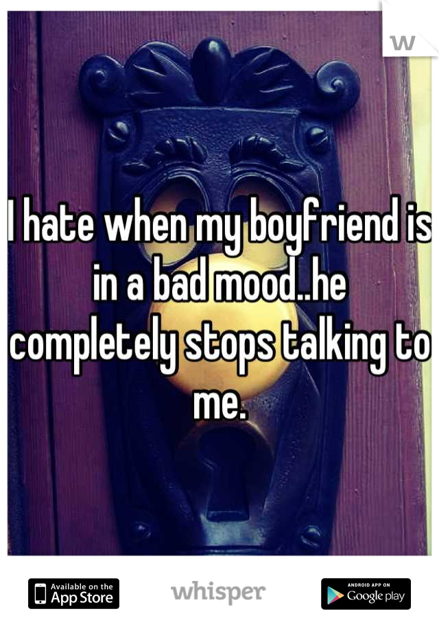 I hate when my boyfriend is in a bad mood..he completely stops talking to me.