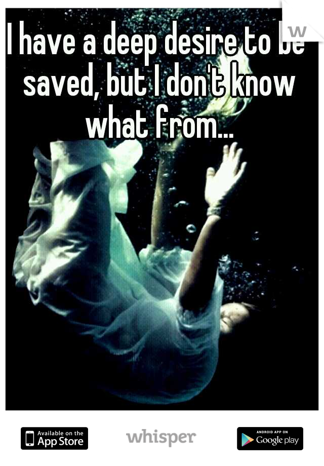 I have a deep desire to be saved, but I don't know what from...