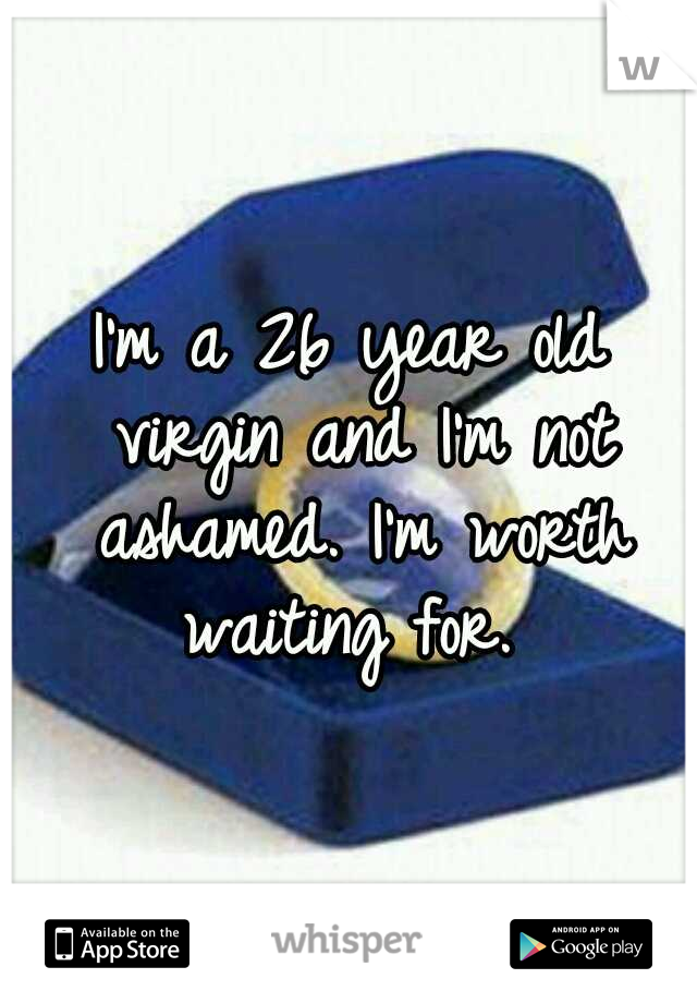 I'm a 26 year old virgin and I'm not ashamed. I'm worth waiting for.