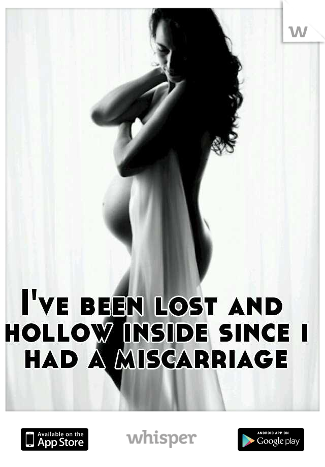 I've been lost and hollow inside since i had a miscarriage