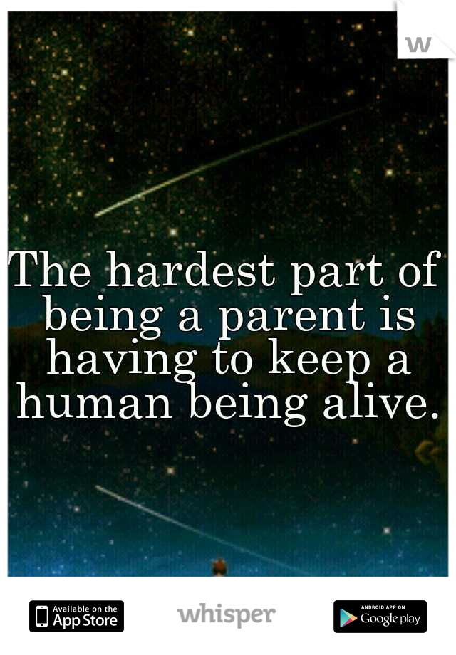 The hardest part of being a parent is having to keep a human being alive.
