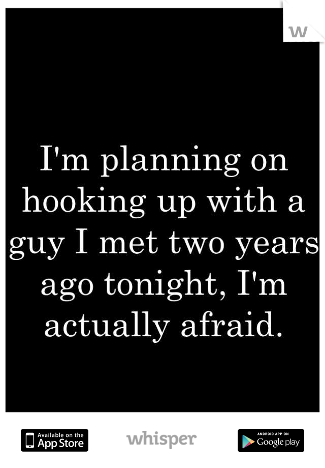I'm planning on hooking up with a guy I met two years ago tonight, I'm actually afraid.