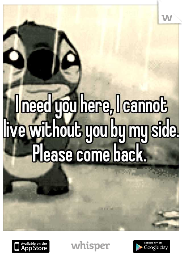 I need you here, I cannot live without you by my side. Please come back.
