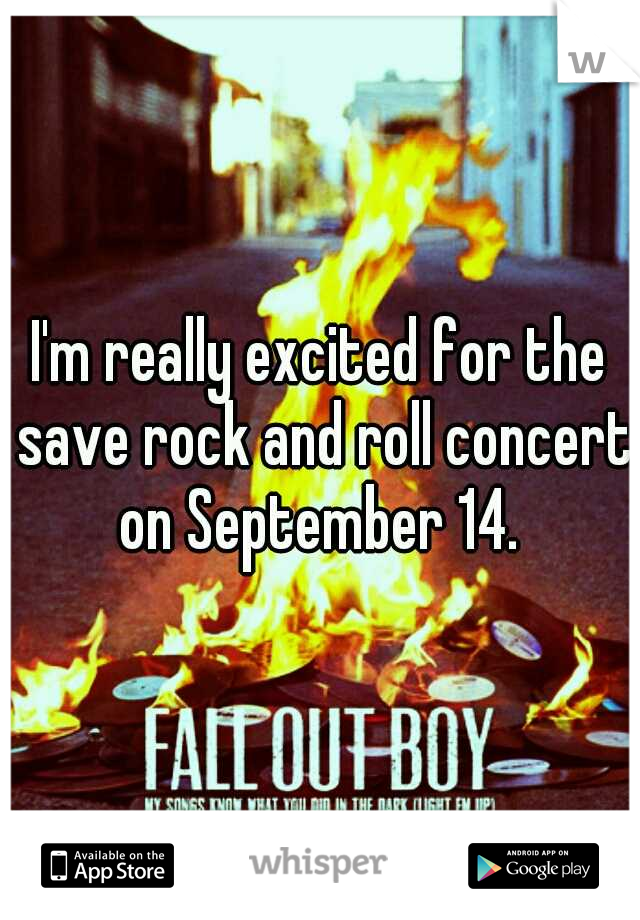 I'm really excited for the save rock and roll concert on September 14.