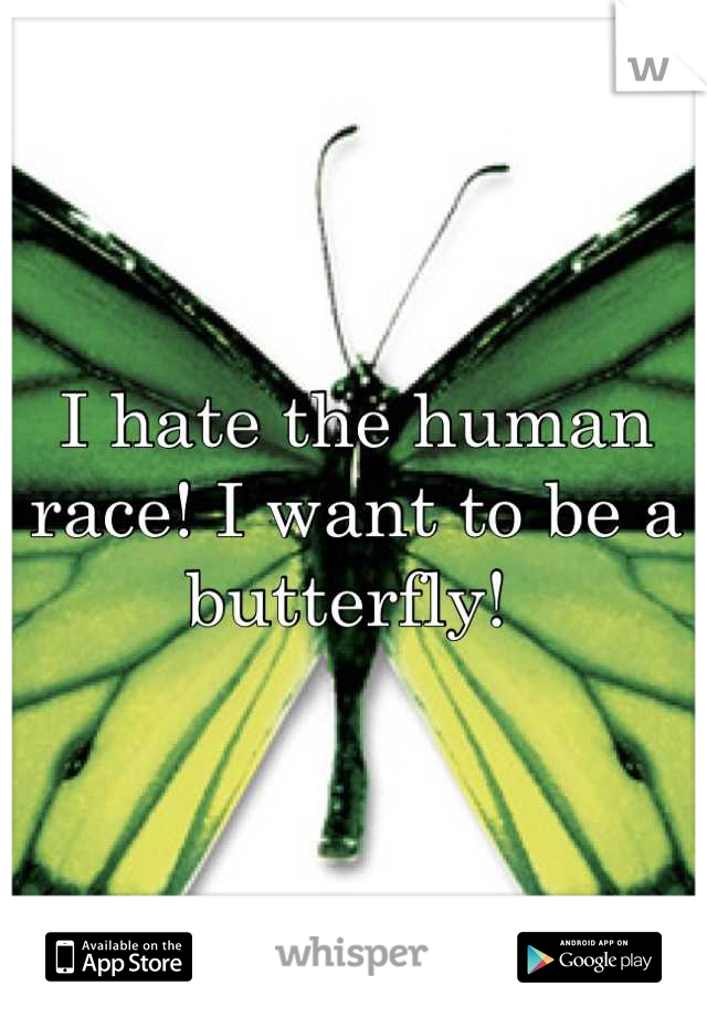 I hate the human race! I want to be a butterfly!