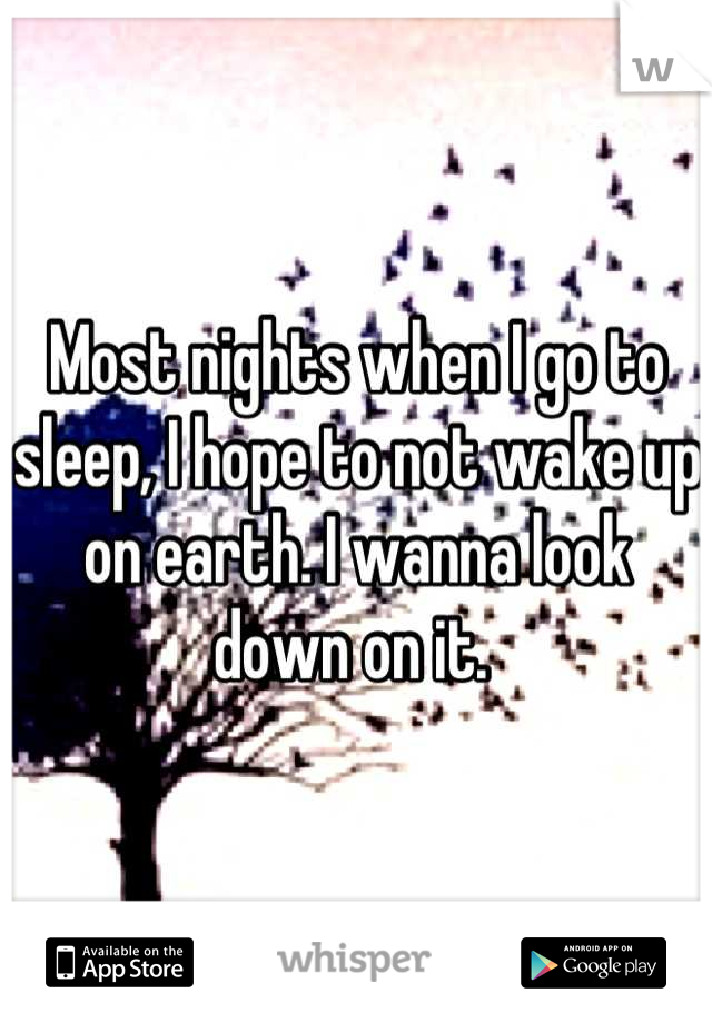 Most nights when I go to sleep, I hope to not wake up on earth. I wanna look down on it.