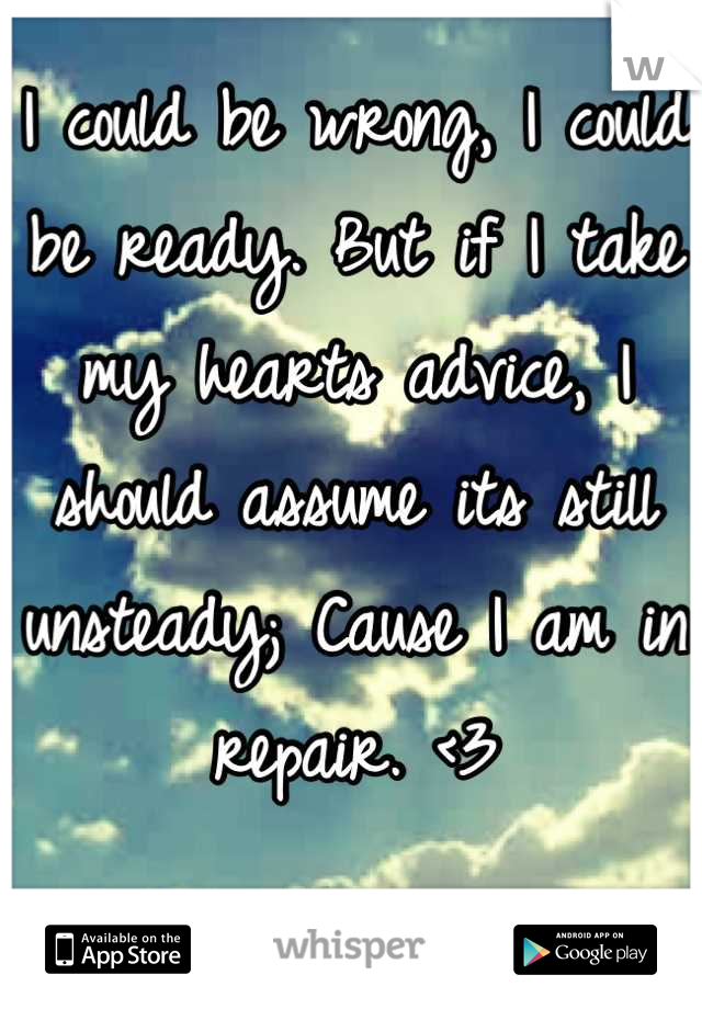 I could be wrong, I could be ready. But if I take my hearts advice, I should assume its still unsteady; Cause I am in repair. <3