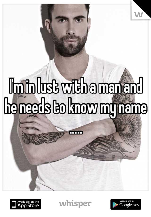 I'm in lust with a man and he needs to know my name .....