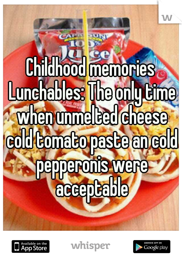 Childhood memories Lunchables: The only time when unmelted cheese cold tomato paste an cold pepperonis were acceptable