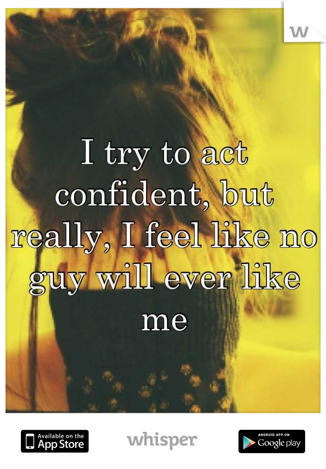 I try to act confident, but really, I feel like no guy will ever like me