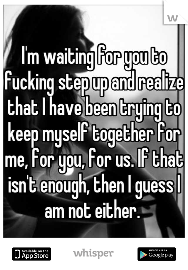 I'm waiting for you to fucking step up and realize that I have been trying to keep myself together for me, for you, for us. If that isn't enough, then I guess I am not either.