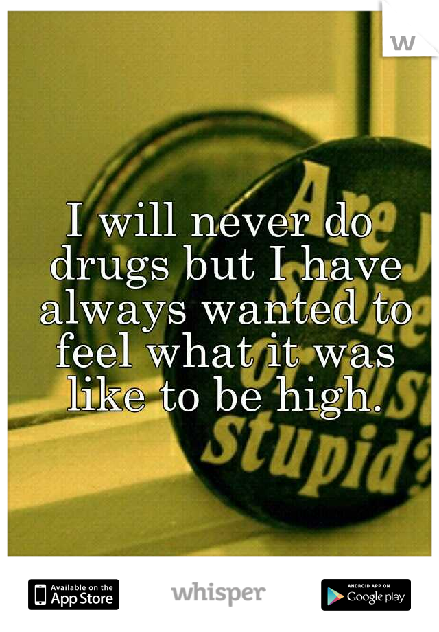 I will never do drugs but I have always wanted to feel what it was like to be high.