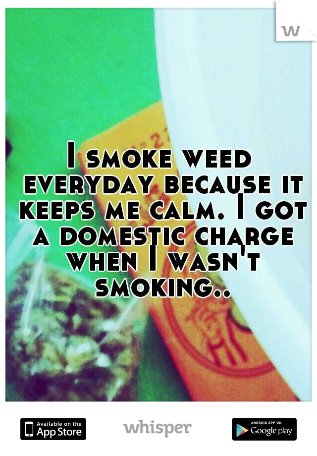 I smoke weed everyday because it keeps me calm. I got a domestic charge when I wasn't smoking..