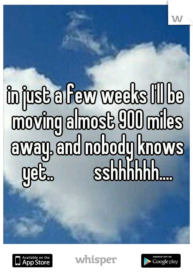 in just a few weeks I'll be moving almost 900 miles away. and nobody knows yet..      sshhhhhh....