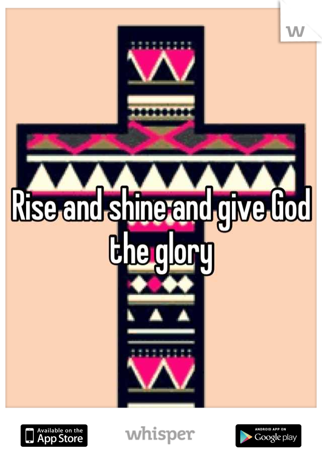Rise and shine and give God the glory