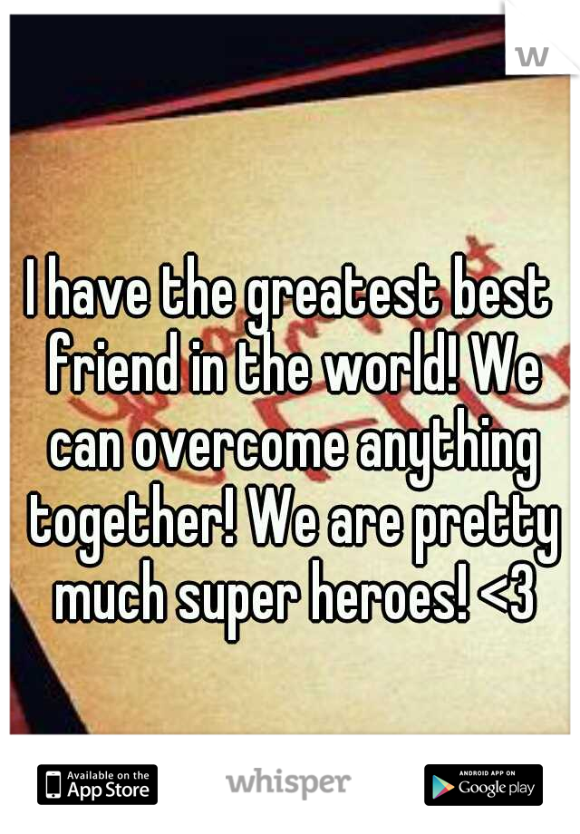 I have the greatest best friend in the world! We can overcome anything together! We are pretty much super heroes! <3