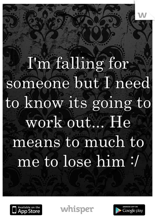 I'm falling for someone but I need to know its going to work out... He means to much to me to lose him :/