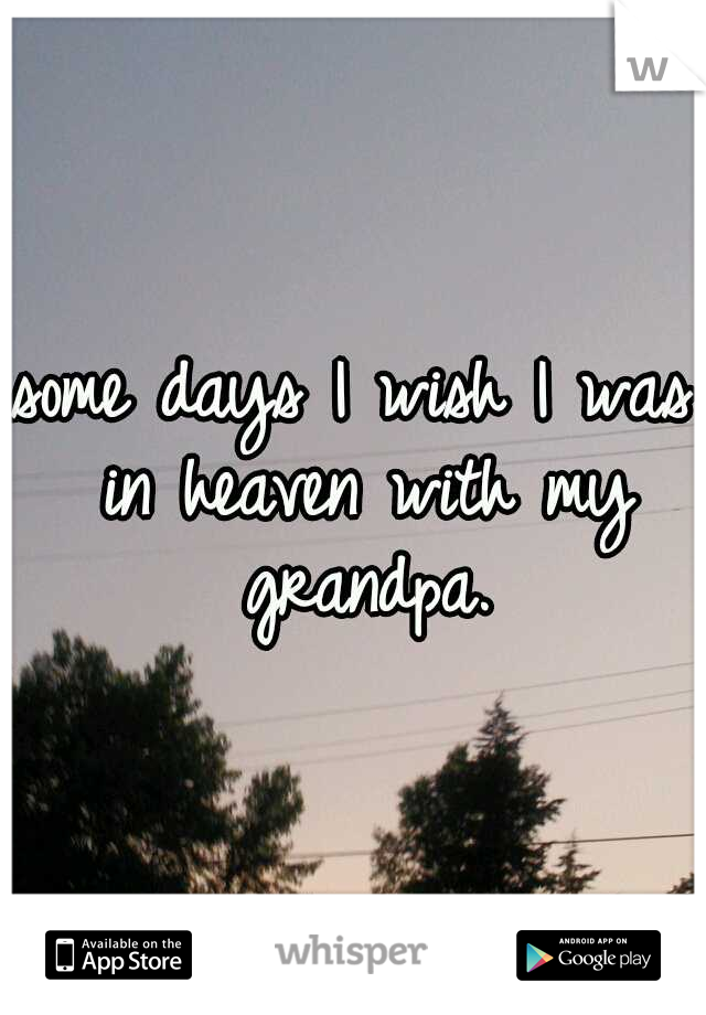 some days I wish I was in heaven with my grandpa.