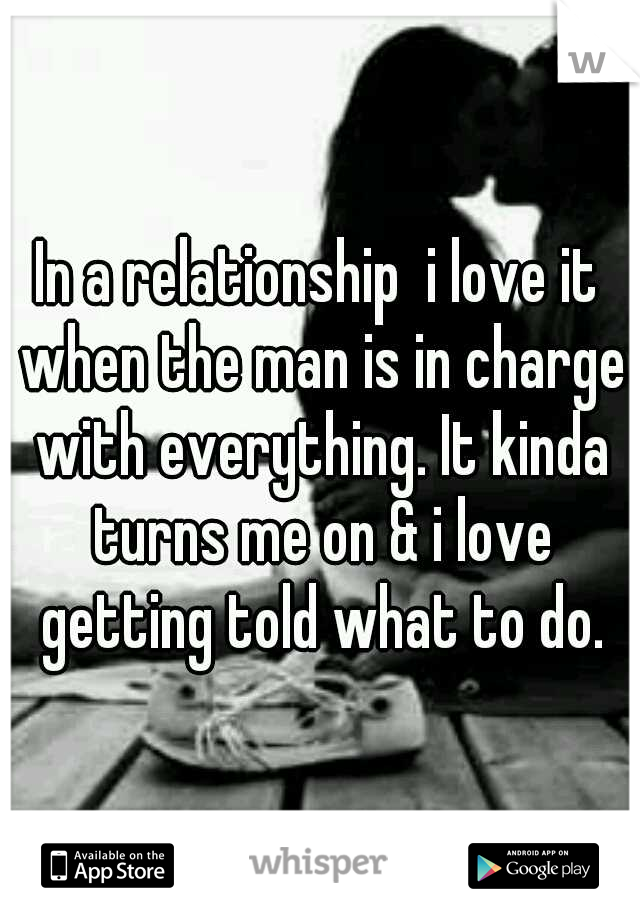 In a relationship  i love it when the man is in charge with everything. It kinda turns me on & i love getting told what to do.