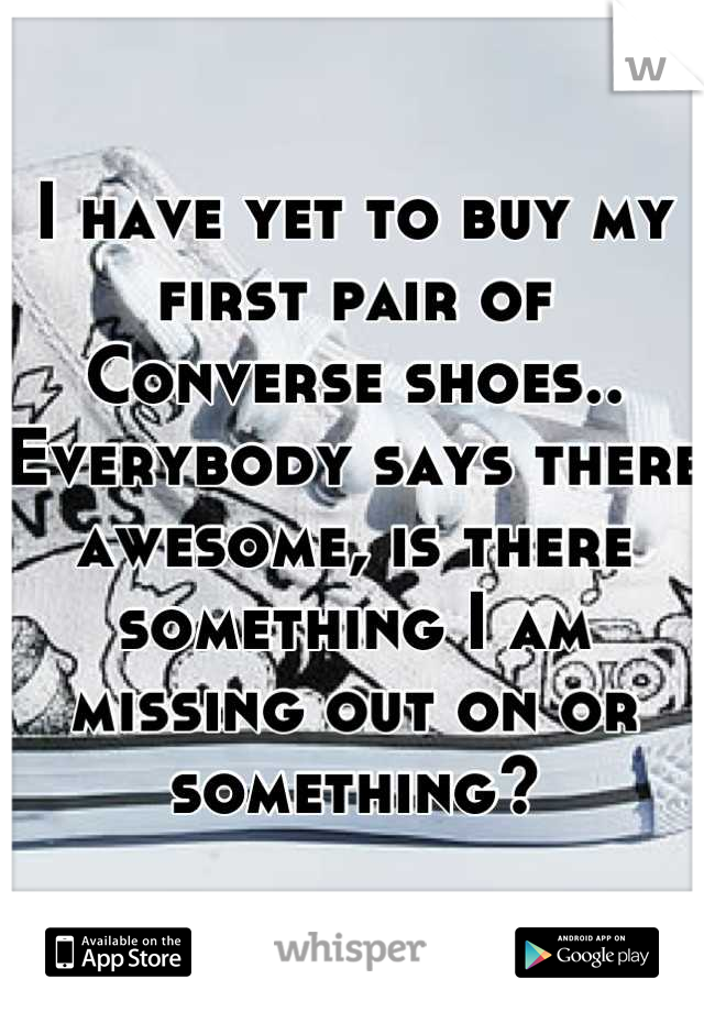 I have yet to buy my first pair of Converse shoes.. Everybody says there awesome, is there something I am missing out on or something?