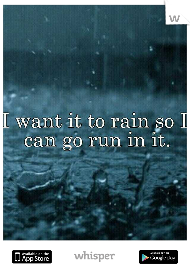 I want it to rain so I can go run in it.