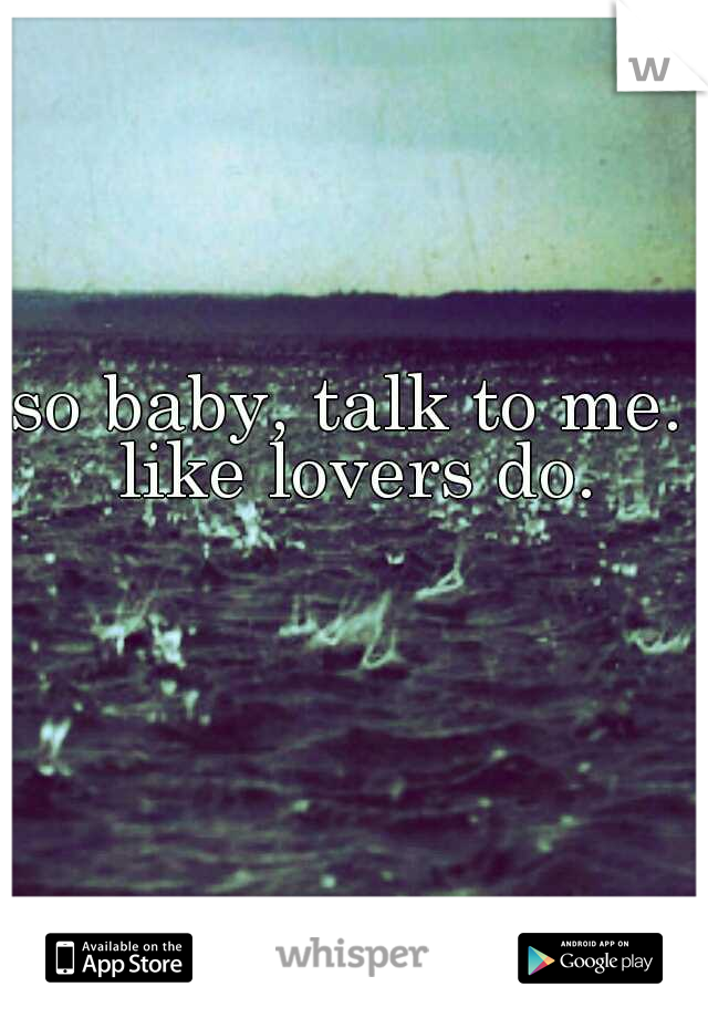 so baby, talk to me. like lovers do.