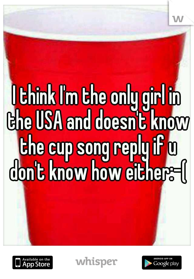 I think I'm the only girl in the USA and doesn't know the cup song reply if u don't know how either:-(