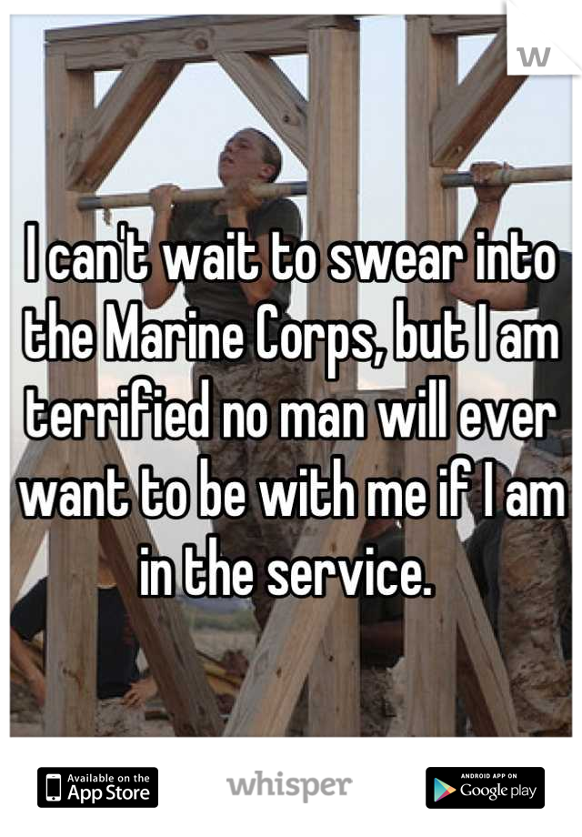 I can't wait to swear into the Marine Corps, but I am terrified no man will ever want to be with me if I am in the service.