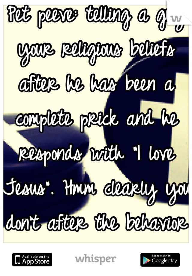 """Pet peeve: telling a guy your religious beliefs after he has been a complete prick and he responds with """"I love Jesus"""". Hmm clearly you don't after the behavior you showed."""