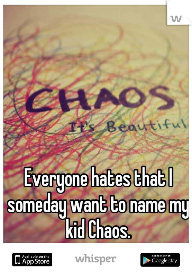 Everyone hates that I someday want to name my kid Chaos.