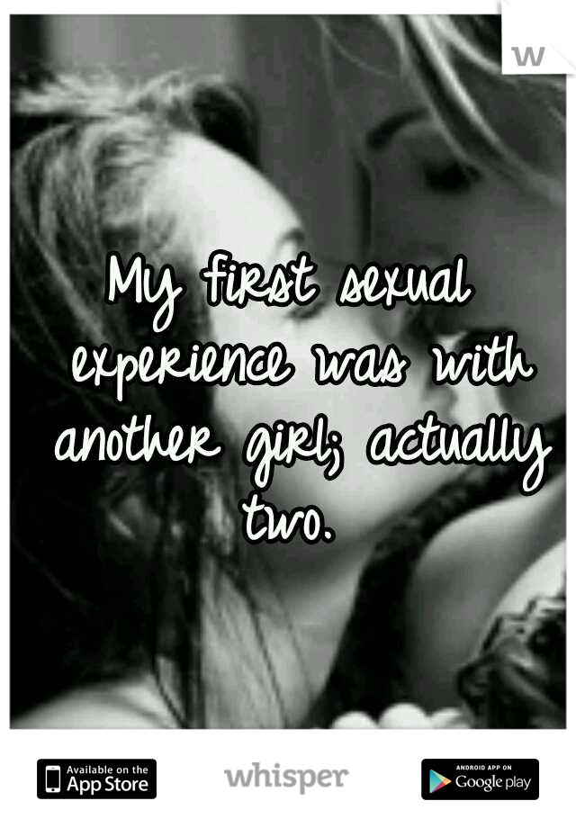 My first sexual experience was with another girl; actually two.