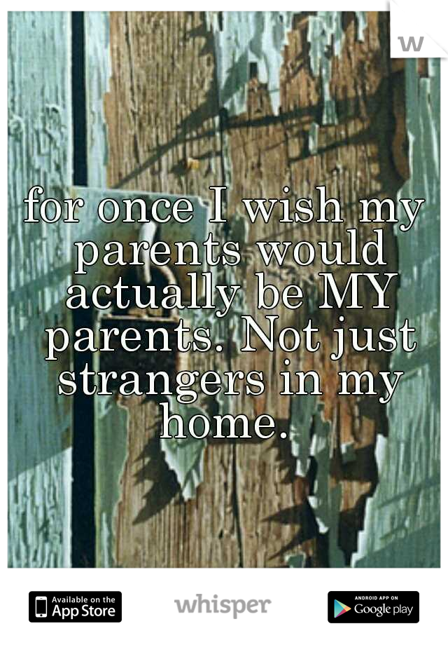 for once I wish my parents would actually be MY parents. Not just strangers in my home.