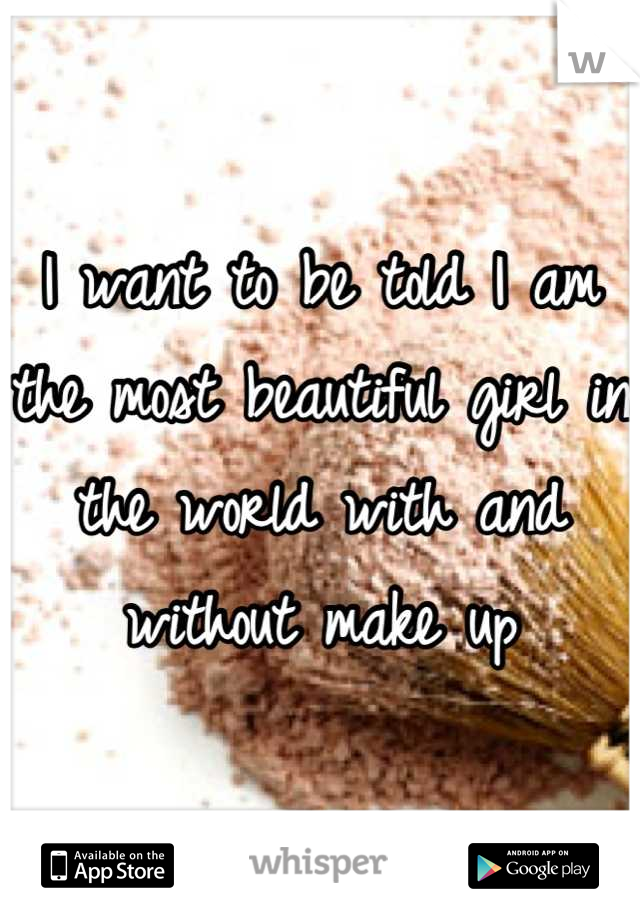 I want to be told I am the most beautiful girl in the world with and without make up
